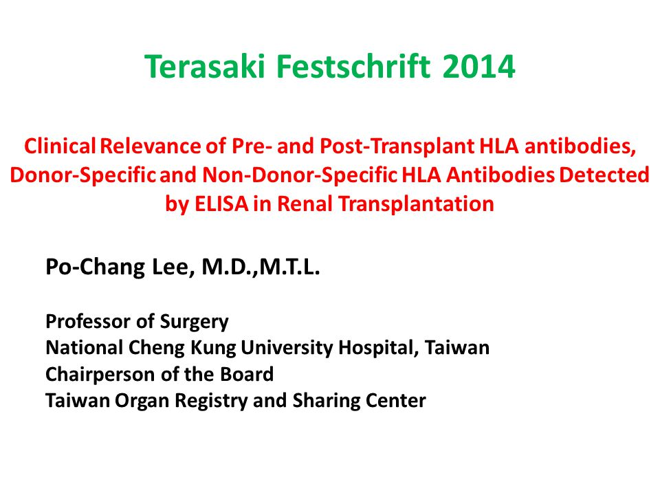 Terasaki Festschrift 2014 Clinical Relevance of Pre- and Post-Transplant HLA antibodies, Donor-Specific and Non-Donor-Specific HLA Antibodies Detected by ELISA in Renal Transplantation Po-Chang Lee, M.D.,M.T.L.
