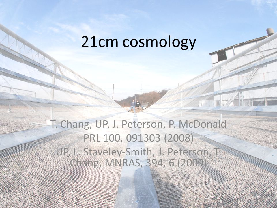 21cm cosmology T. Chang, UP, J. Peterson, P. McDonald PRL 100, 091303 (2008) UP, L.