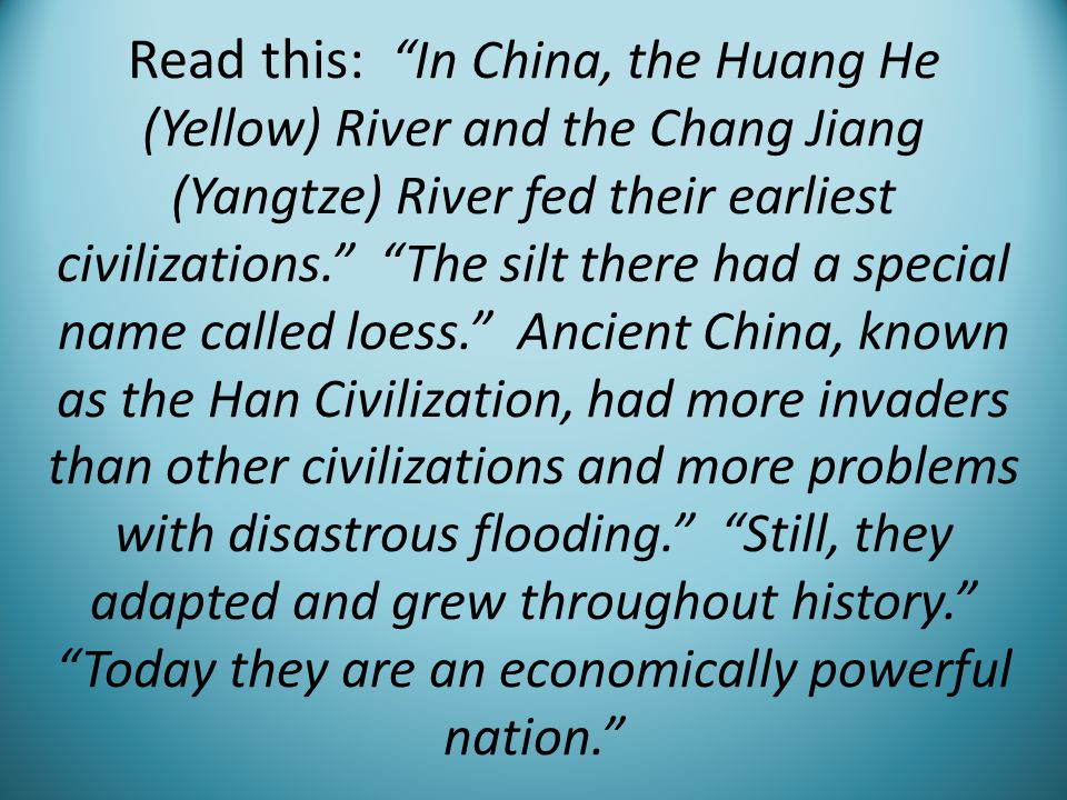 Read this: In China, the Huang He (Yellow) River and the Chang Jiang (Yangtze) River fed their earliest civilizations. The silt there had a special name called loess. Ancient China, known as the Han Civilization, had more invaders than other civilizations and more problems with disastrous flooding. Still, they adapted and grew throughout history. Today they are an economically powerful nation.