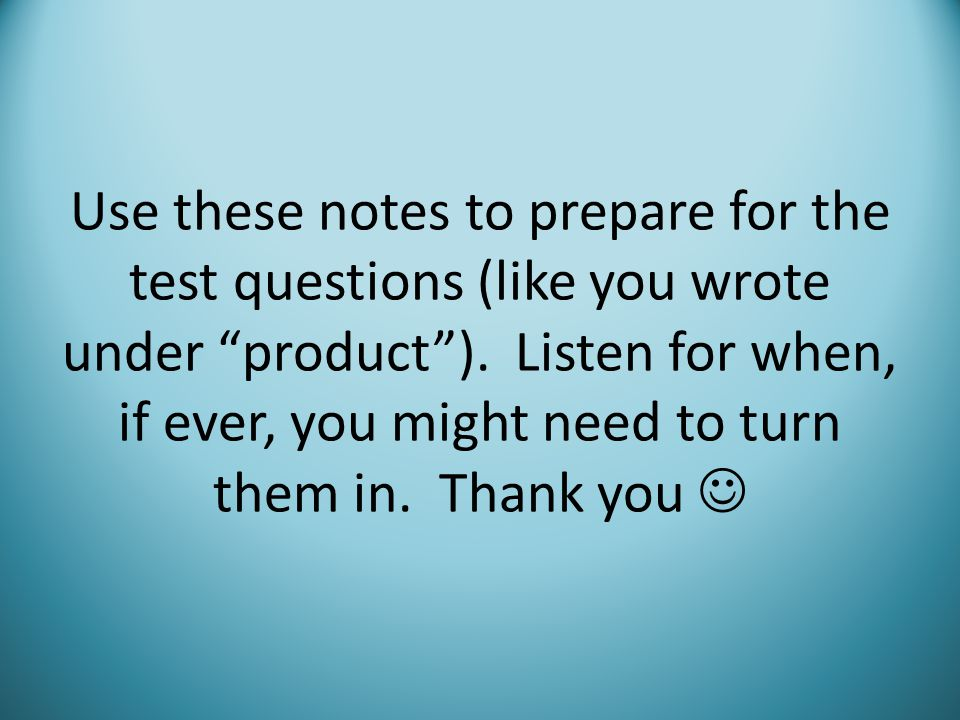 Use these notes to prepare for the test questions (like you wrote under product ).