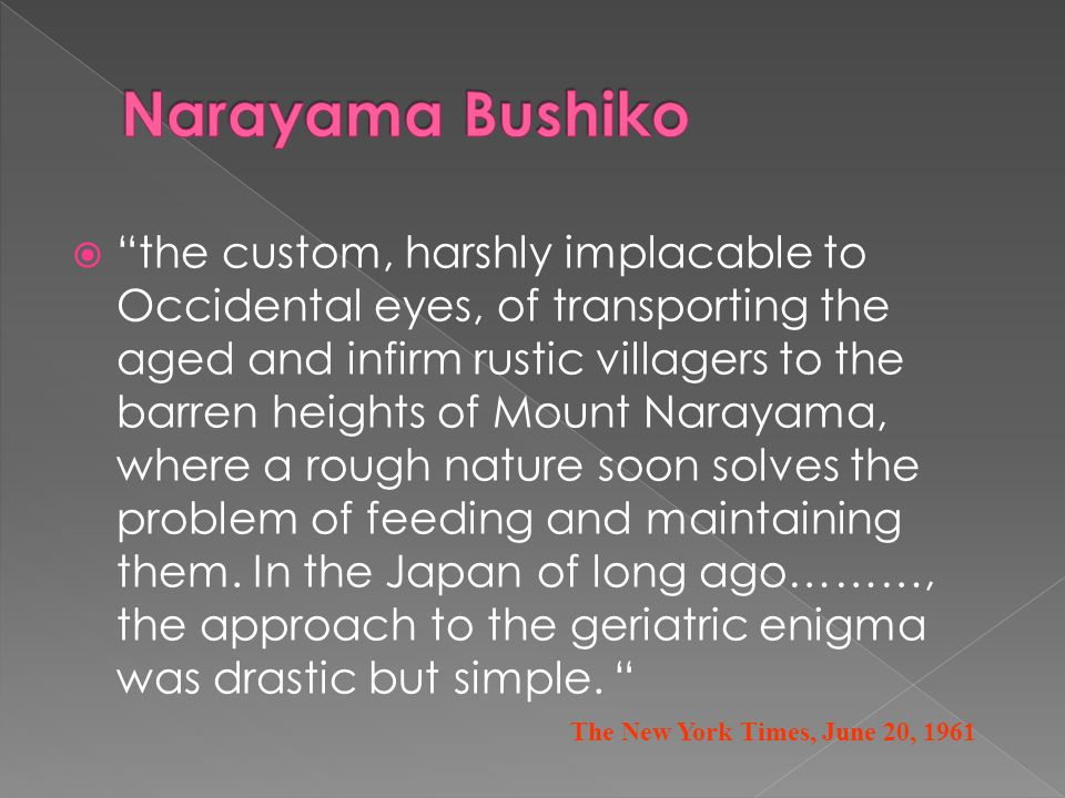  the custom, harshly implacable to Occidental eyes, of transporting the aged and infirm rustic villagers to the barren heights of Mount Narayama, where a rough nature soon solves the problem of feeding and maintaining them.