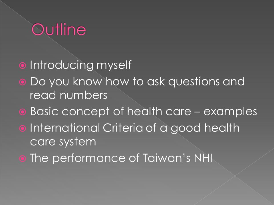  Introducing myself  Do you know how to ask questions and read numbers  Basic concept of health care – examples  International Criteria of a good health care system  The performance of Taiwan's NHI