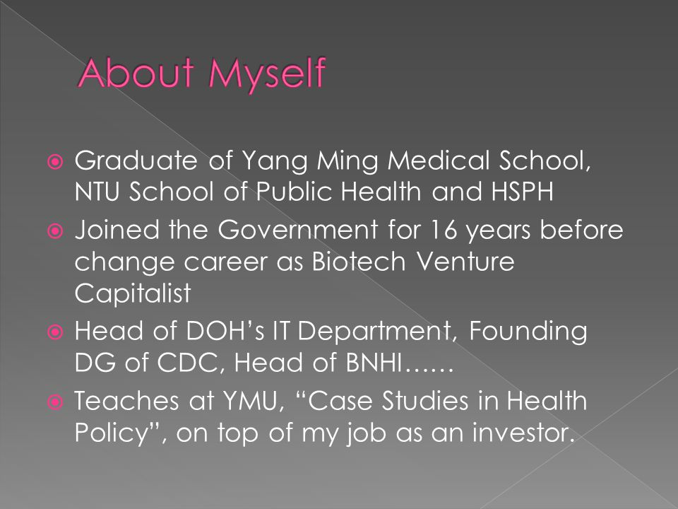  Graduate of Yang Ming Medical School, NTU School of Public Health and HSPH  Joined the Government for 16 years before change career as Biotech Venture Capitalist  Head of DOH's IT Department, Founding DG of CDC, Head of BNHI……  Teaches at YMU, Case Studies in Health Policy , on top of my job as an investor.