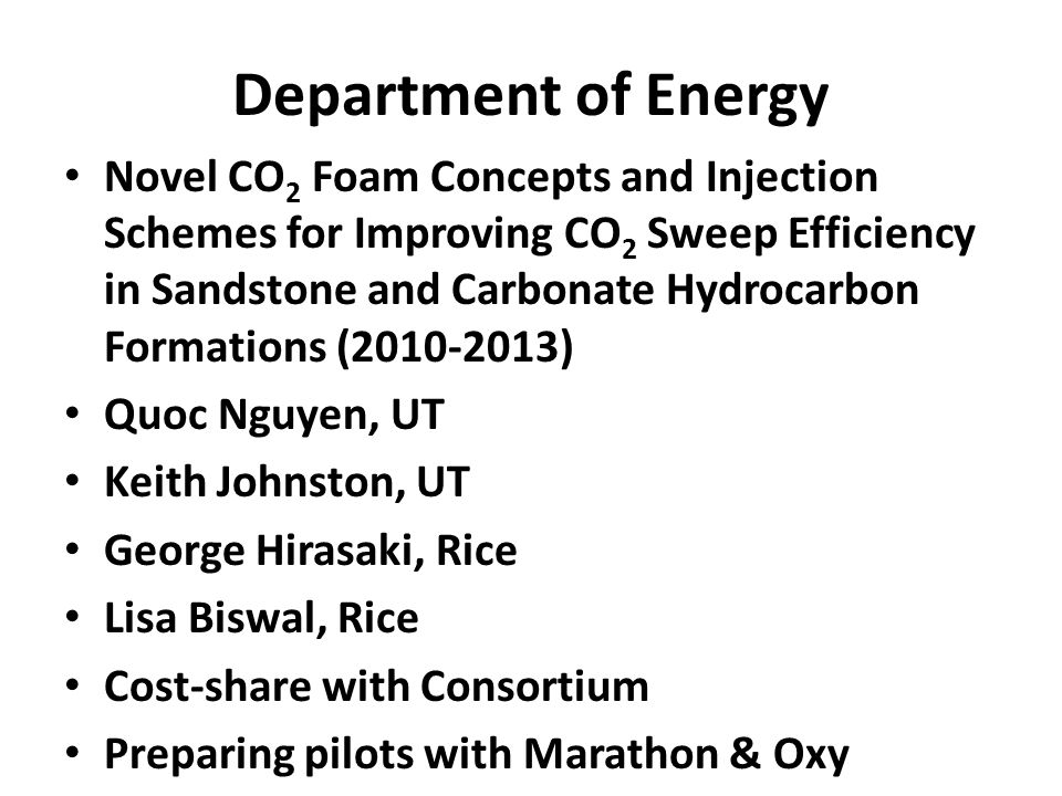 Department of Energy Novel CO 2 Foam Concepts and Injection Schemes for Improving CO 2 Sweep Efficiency in Sandstone and Carbonate Hydrocarbon Formations (2010-2013) Quoc Nguyen, UT Keith Johnston, UT George Hirasaki, Rice Lisa Biswal, Rice Cost-share with Consortium Preparing pilots with Marathon & Oxy