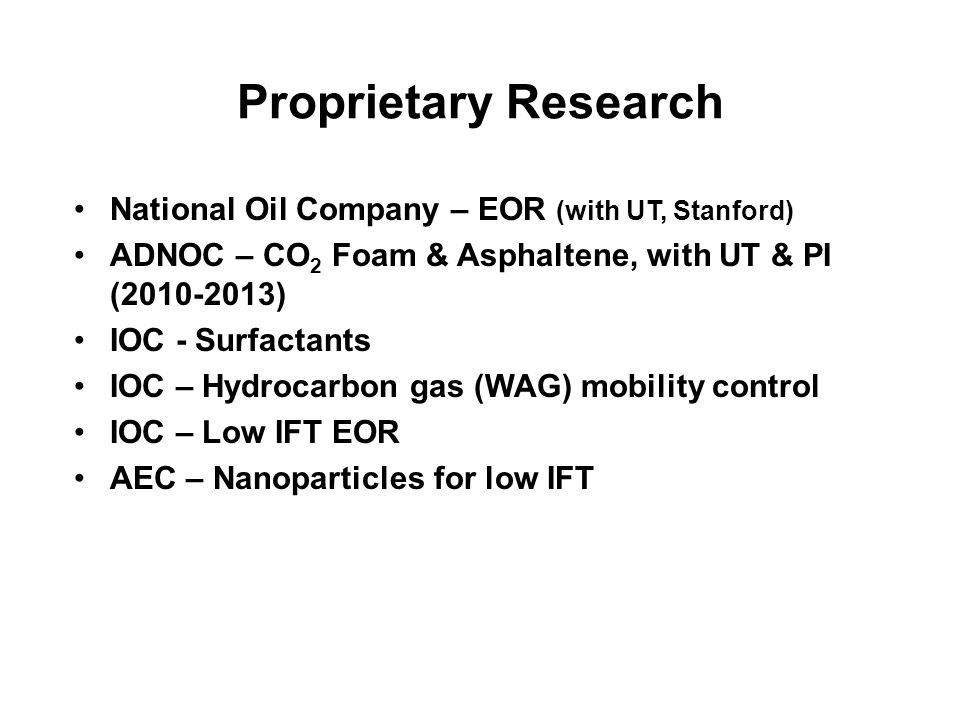 Proprietary Research National Oil Company – EOR (with UT, Stanford) ADNOC – CO 2 Foam & Asphaltene, with UT & PI (2010-2013) IOC - Surfactants IOC – Hydrocarbon gas (WAG) mobility control IOC – Low IFT EOR AEC – Nanoparticles for low IFT