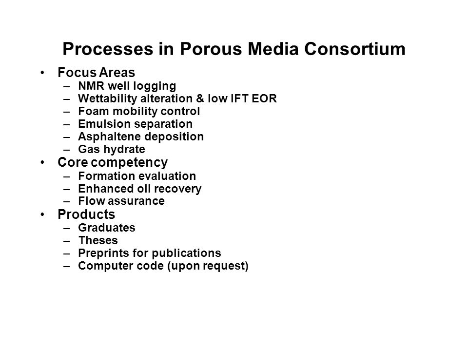 Processes in Porous Media Consortium Focus Areas –NMR well logging –Wettability alteration & low IFT EOR –Foam mobility control –Emulsion separation –Asphaltene deposition –Gas hydrate Core competency –Formation evaluation –Enhanced oil recovery –Flow assurance Products –Graduates –Theses –Preprints for publications –Computer code (upon request)