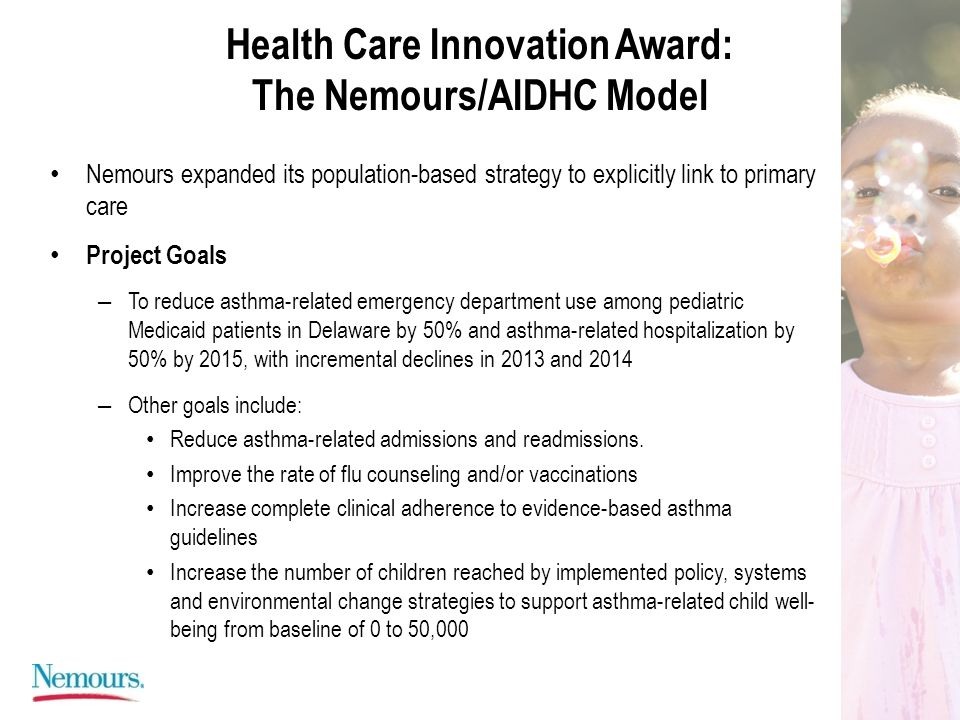 Health Care Innovation Award: The Nemours/AIDHC Model Nemours expanded its population-based strategy to explicitly link to primary care Project Goals – To reduce asthma-related emergency department use among pediatric Medicaid patients in Delaware by 50% and asthma-related hospitalization by 50% by 2015, with incremental declines in 2013 and 2014 – Other goals include: Reduce asthma-related admissions and readmissions.