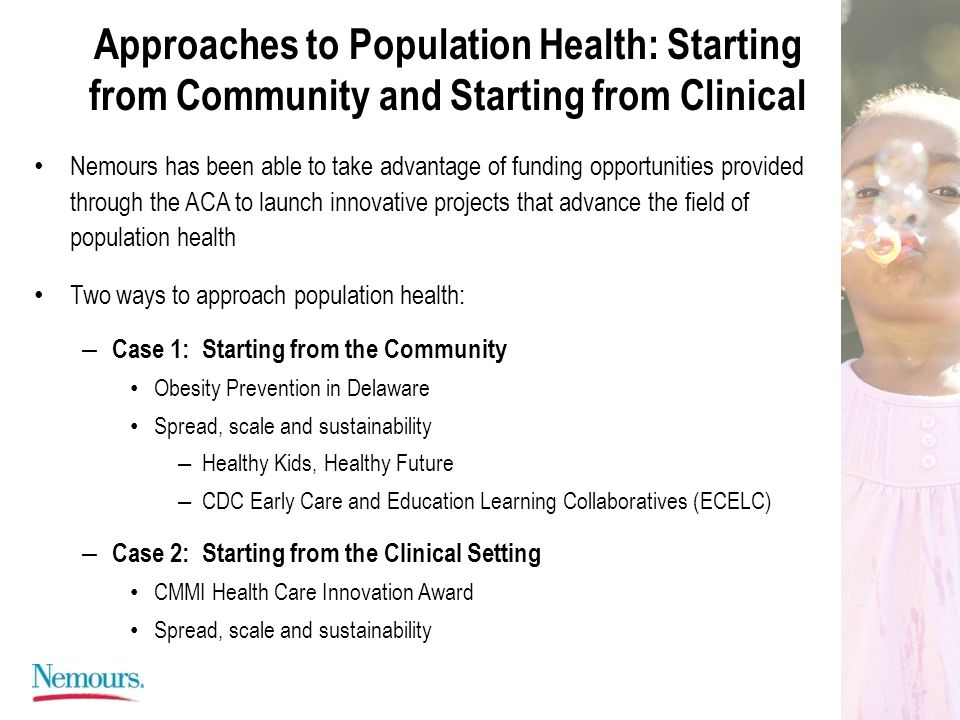 Approaches to Population Health: Starting from Community and Starting from Clinical Nemours has been able to take advantage of funding opportunities provided through the ACA to launch innovative projects that advance the field of population health Two ways to approach population health: – Case 1: Starting from the Community Obesity Prevention in Delaware Spread, scale and sustainability – Healthy Kids, Healthy Future – CDC Early Care and Education Learning Collaboratives (ECELC) – Case 2: Starting from the Clinical Setting CMMI Health Care Innovation Award Spread, scale and sustainability