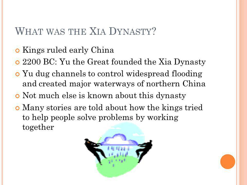 W HAT WAS THE X IA D YNASTY ? Kings ruled early China 2200 BC: Yu the Great founded the Xia Dynasty Yu dug channels to control widespread flooding and