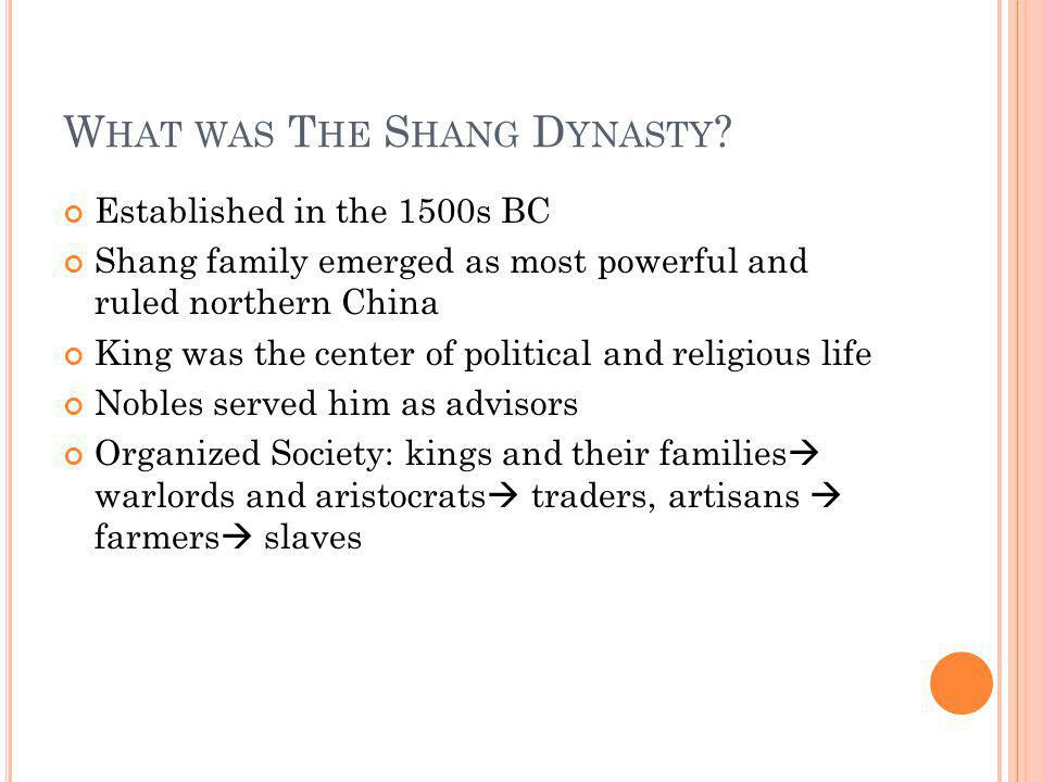 W HAT WAS T HE S HANG D YNASTY ? Established in the 1500s BC Shang family emerged as most powerful and ruled northern China King was the center of pol