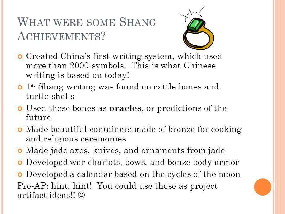 W HAT WERE SOME S HANG A CHIEVEMENTS ? Created China's first writing system, which used more than 2000 symbols. This is what Chinese writing is based