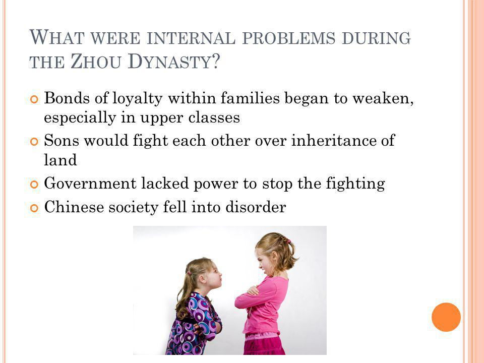 W HAT WERE INTERNAL PROBLEMS DURING THE Z HOU D YNASTY ? Bonds of loyalty within families began to weaken, especially in upper classes Sons would figh