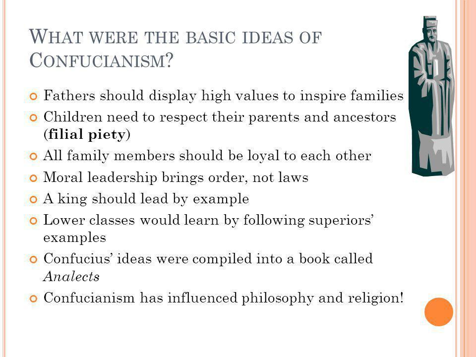 W HAT WERE THE BASIC IDEAS OF C ONFUCIANISM ? Fathers should display high values to inspire families Children need to respect their parents and ancest