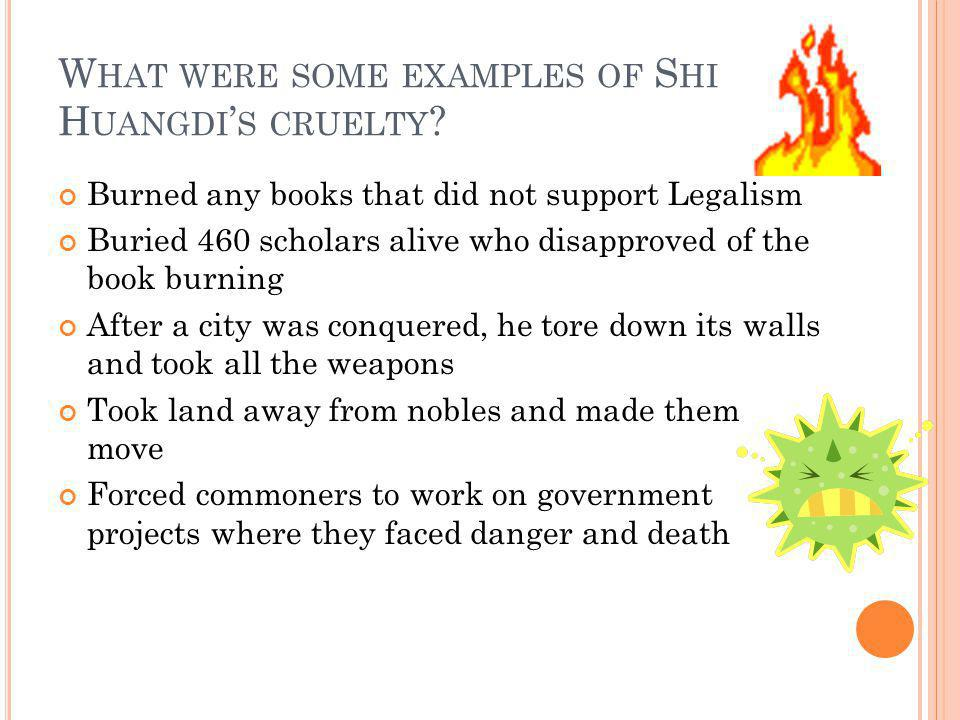 W HAT WERE SOME EXAMPLES OF S HI H UANGDI ' S CRUELTY ? Burned any books that did not support Legalism Buried 460 scholars alive who disapproved of th