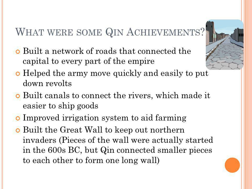 W HAT WERE SOME Q IN A CHIEVEMENTS ? Built a network of roads that connected the capital to every part of the empire Helped the army move quickly and