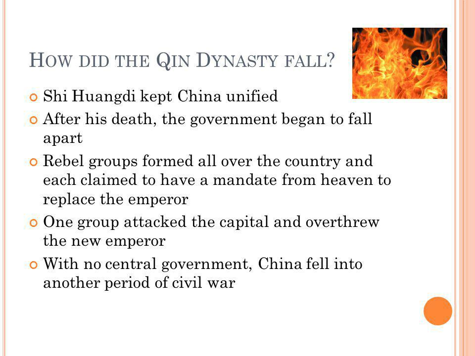 H OW DID THE Q IN D YNASTY FALL ? Shi Huangdi kept China unified After his death, the government began to fall apart Rebel groups formed all over the