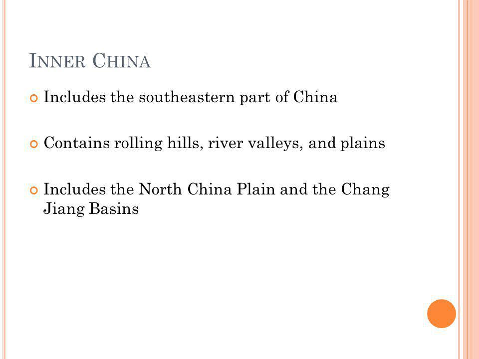 I NNER C HINA Includes the southeastern part of China Contains rolling hills, river valleys, and plains Includes the North China Plain and the Chang J