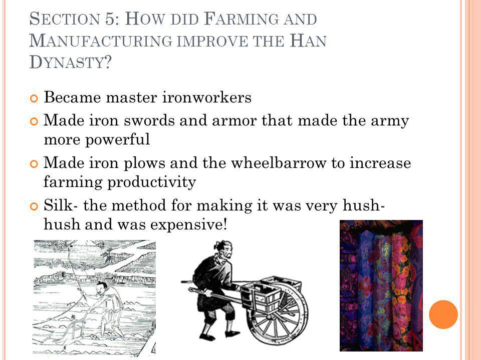 S ECTION 5: H OW DID F ARMING AND M ANUFACTURING IMPROVE THE H AN D YNASTY ? Became master ironworkers Made iron swords and armor that made the army m