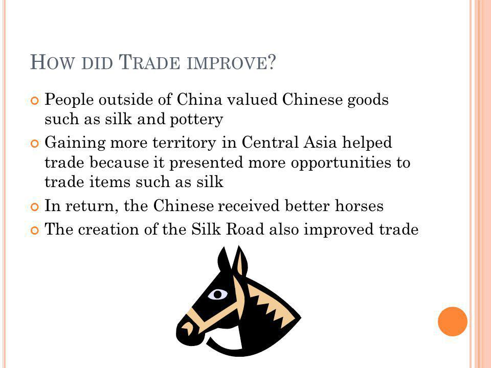 H OW DID T RADE IMPROVE ? People outside of China valued Chinese goods such as silk and pottery Gaining more territory in Central Asia helped trade be