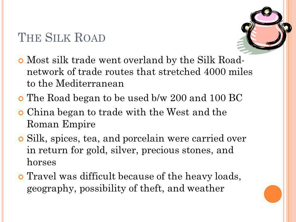 T HE S ILK R OAD Most silk trade went overland by the Silk Road- network of trade routes that stretched 4000 miles to the Mediterranean The Road began