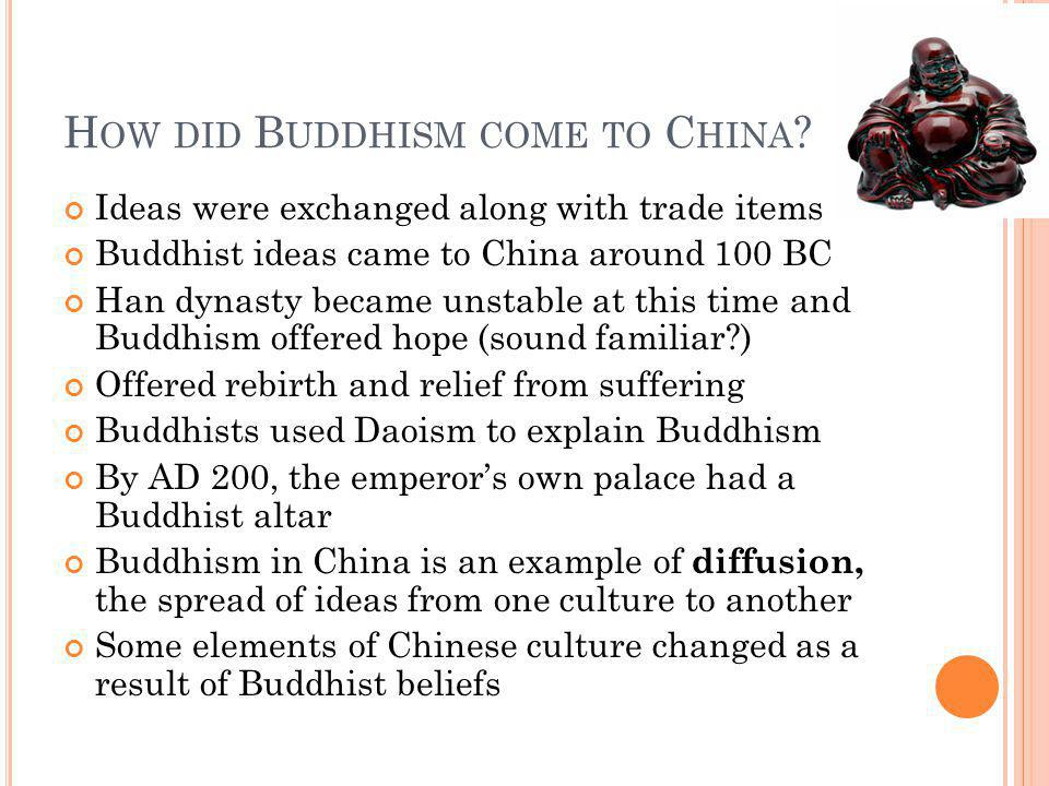 H OW DID B UDDHISM COME TO C HINA ? Ideas were exchanged along with trade items Buddhist ideas came to China around 100 BC Han dynasty became unstable