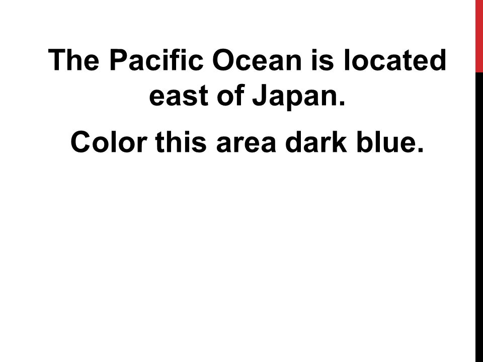 The Pacific Ocean is located east of Japan. Color this area dark blue.