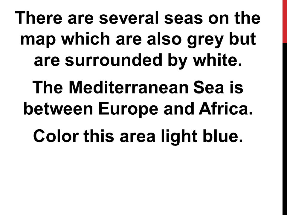 There are several seas on the map which are also grey but are surrounded by white.