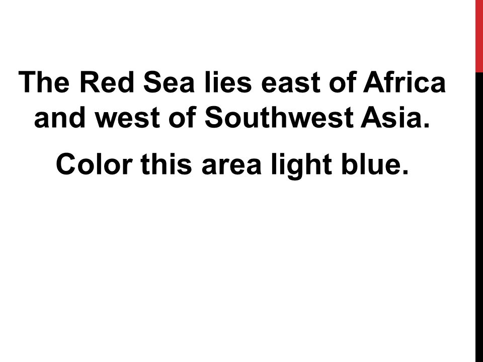 The Red Sea lies east of Africa and west of Southwest Asia. Color this area light blue.