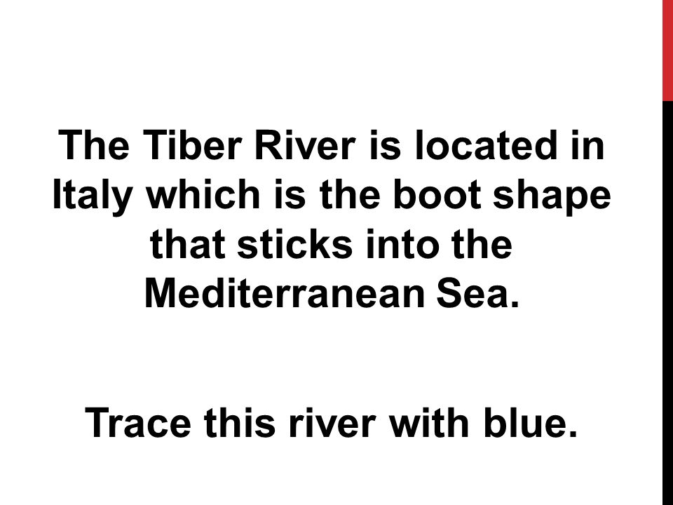 The Tiber River is located in Italy which is the boot shape that sticks into the Mediterranean Sea.