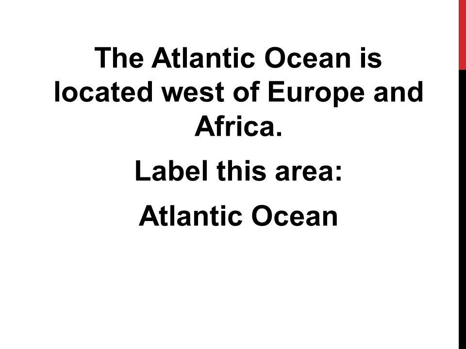 The Atlantic Ocean is located west of Europe and Africa. Label this area: Atlantic Ocean