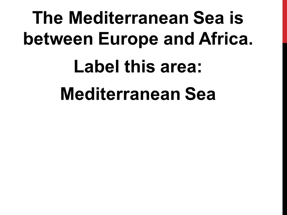 The Mediterranean Sea is between Europe and Africa. Label this area: Mediterranean Sea