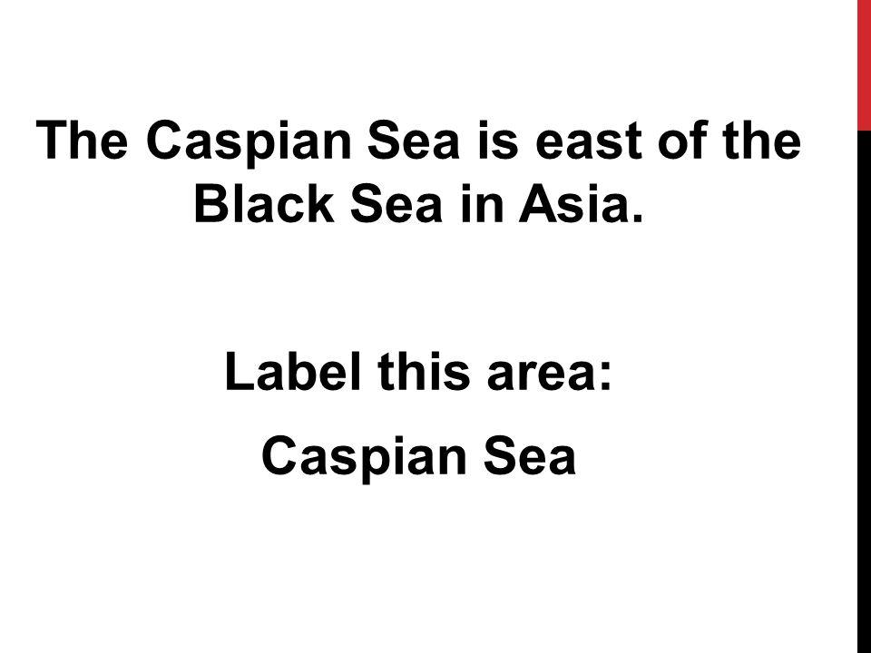 The Caspian Sea is east of the Black Sea in Asia. Label this area: Caspian Sea
