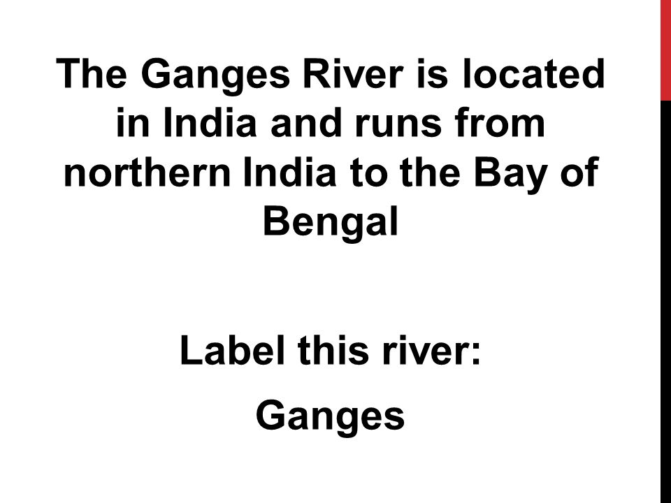 The Ganges River is located in India and runs from northern India to the Bay of Bengal Label this river: Ganges
