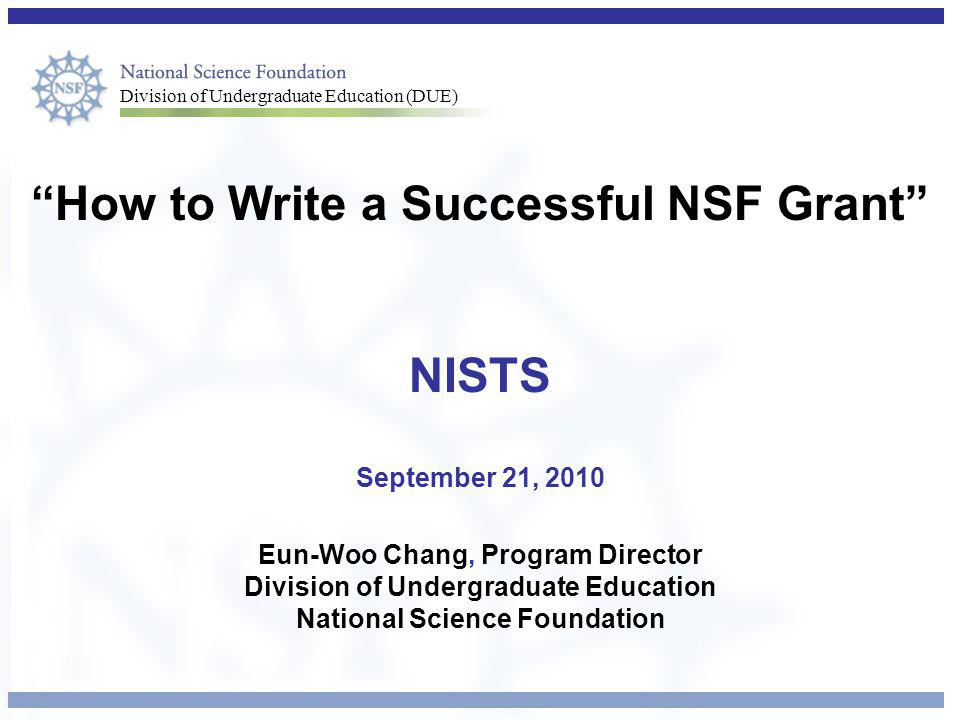 Division of Undergraduate Education (DUE) How to Write a Successful NSF Grant NISTS September 21, 2010 Eun-Woo Chang, Program Director Division of Undergraduate Education National Science Foundation