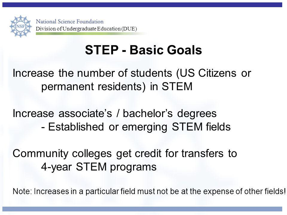 Division of Undergraduate Education (DUE) STEP - Basic Goals Increase the number of students (US Citizens or permanent residents) in STEM Increase associate's / bachelor's degrees - Established or emerging STEM fields Community colleges get credit for transfers to 4-year STEM programs Note: Increases in a particular field must not be at the expense of other fields!