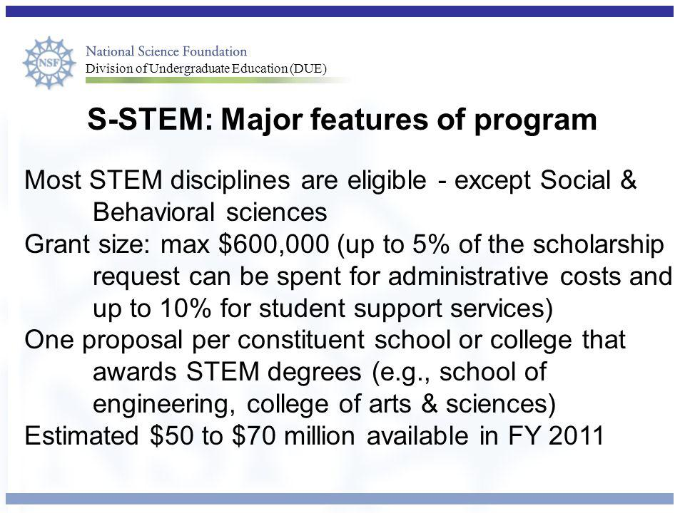 Division of Undergraduate Education (DUE) S-STEM: Major features of program Most STEM disciplines are eligible - except Social & Behavioral sciences Grant size: max $600,000 (up to 5% of the scholarship request can be spent for administrative costs and up to 10% for student support services) One proposal per constituent school or college that awards STEM degrees (e.g., school of engineering, college of arts & sciences) Estimated $50 to $70 million available in FY 2011