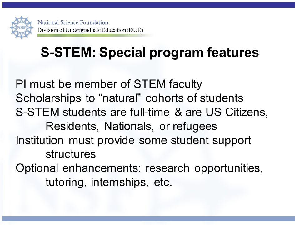 Division of Undergraduate Education (DUE) S-STEM: Special program features PI must be member of STEM faculty Scholarships to natural cohorts of students S-STEM students are full-time & are US Citizens, Residents, Nationals, or refugees Institution must provide some student support structures Optional enhancements: research opportunities, tutoring, internships, etc.
