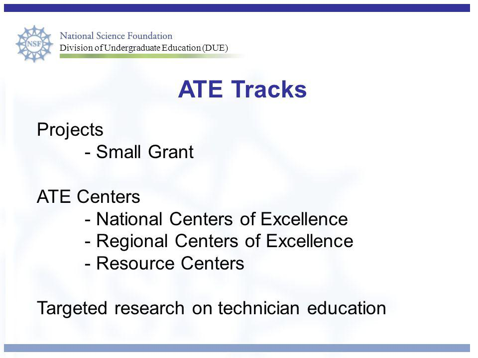 Division of Undergraduate Education (DUE) ATE Tracks Projects - Small Grant ATE Centers - National Centers of Excellence - Regional Centers of Excellence - Resource Centers Targeted research on technician education