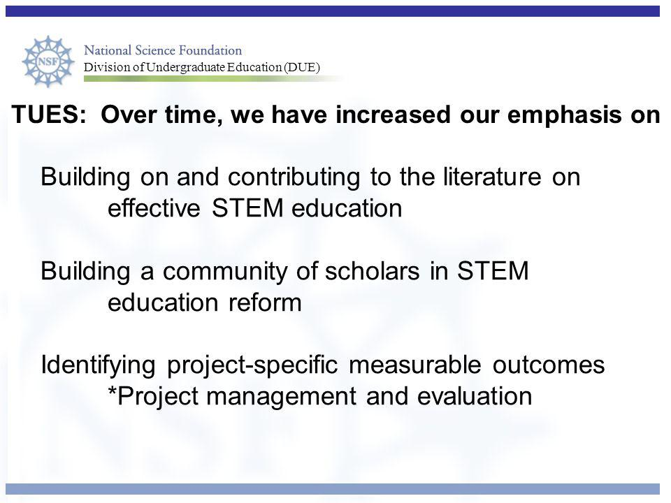 Division of Undergraduate Education (DUE) TUES: Over time, we have increased our emphasis on Building on and contributing to the literature on effective STEM education Building a community of scholars in STEM education reform Identifying project-specific measurable outcomes *Project management and evaluation