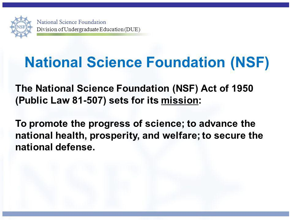 Division of Undergraduate Education (DUE) National Science Foundation (NSF) The National Science Foundation (NSF) Act of 1950 (Public Law 81-507) sets for its mission: To promote the progress of science; to advance the national health, prosperity, and welfare; to secure the national defense.