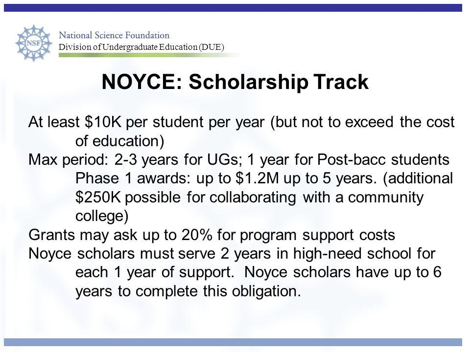 Division of Undergraduate Education (DUE) NOYCE: Scholarship Track At least $10K per student per year (but not to exceed the cost of education) Max period: 2-3 years for UGs; 1 year for Post-bacc students Phase 1 awards: up to $1.2M up to 5 years.