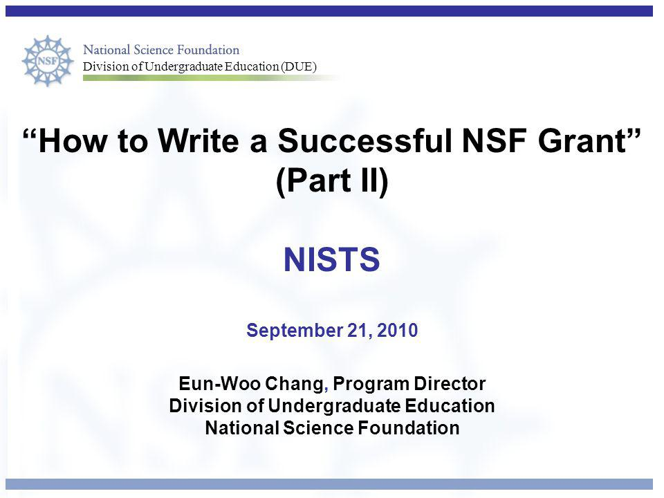 Division of Undergraduate Education (DUE) How to Write a Successful NSF Grant (Part II) NISTS September 21, 2010 Eun-Woo Chang, Program Director Division of Undergraduate Education National Science Foundation