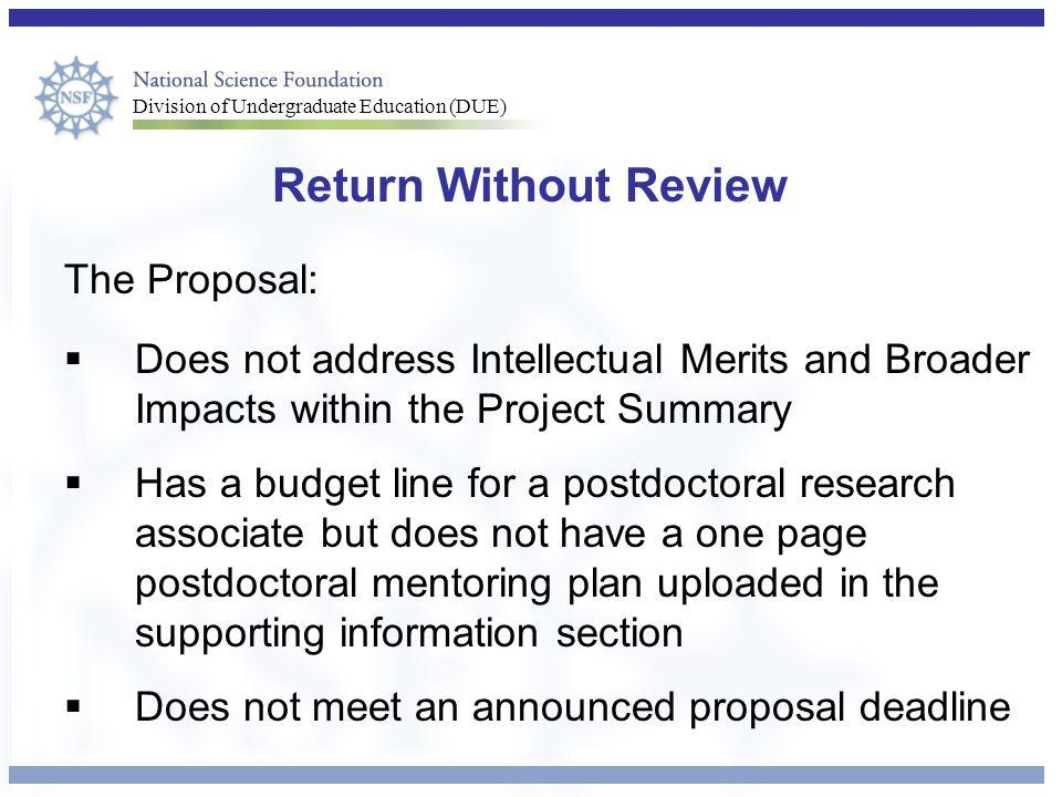 Division of Undergraduate Education (DUE) Return Without Review The Proposal:  Does not address Intellectual Merits and Broader Impacts within the Project Summary  Has a budget line for a postdoctoral research associate but does not have a one page postdoctoral mentoring plan uploaded in the supporting information section  Does not meet an announced proposal deadline