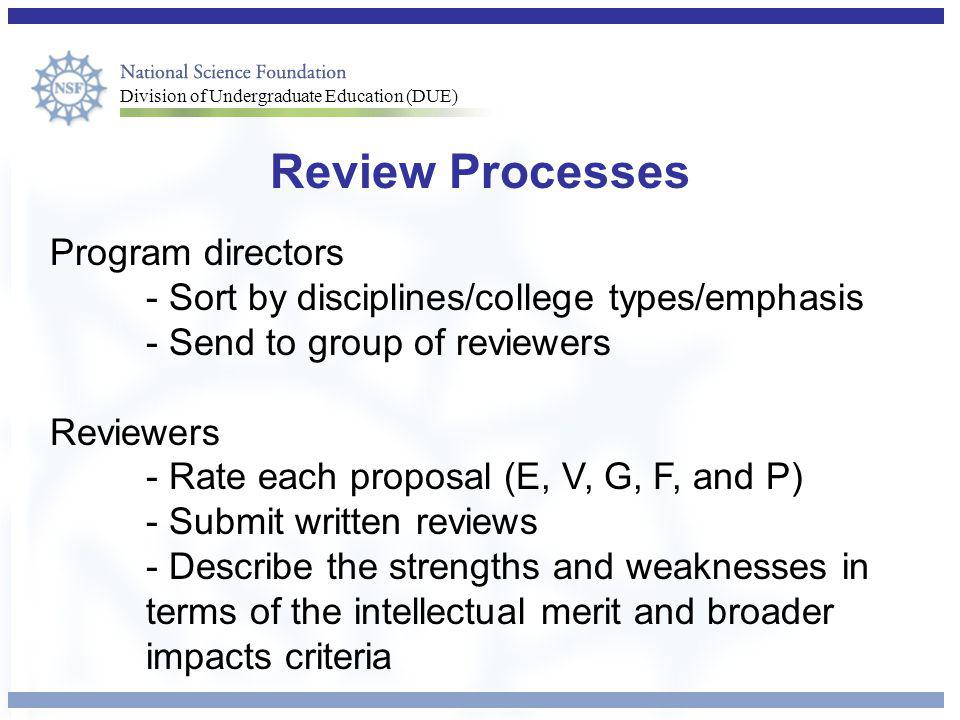 Division of Undergraduate Education (DUE) Review Processes Program directors - Sort by disciplines/college types/emphasis - Send to group of reviewers Reviewers - Rate each proposal (E, V, G, F, and P) - Submit written reviews - Describe the strengths and weaknesses in terms of the intellectual merit and broader impacts criteria