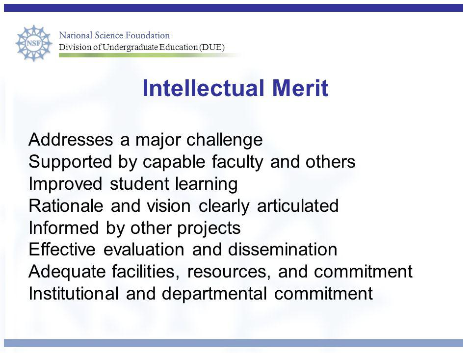 Division of Undergraduate Education (DUE) Intellectual Merit Addresses a major challenge Supported by capable faculty and others Improved student learning Rationale and vision clearly articulated Informed by other projects Effective evaluation and dissemination Adequate facilities, resources, and commitment Institutional and departmental commitment