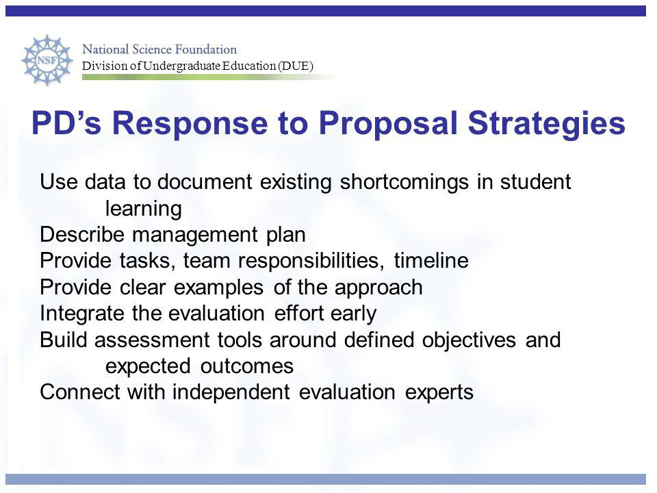 Division of Undergraduate Education (DUE) PD's Response to Proposal Strategies Use data to document existing shortcomings in student learning Describe management plan Provide tasks, team responsibilities, timeline Provide clear examples of the approach Integrate the evaluation effort early Build assessment tools around defined objectives and expected outcomes Connect with independent evaluation experts
