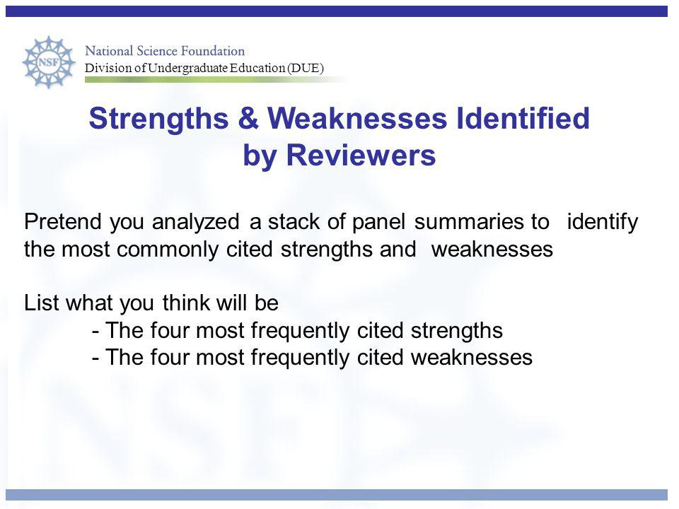 Division of Undergraduate Education (DUE) Strengths & Weaknesses Identified by Reviewers Pretend you analyzed a stack of panel summaries to identify the most commonly cited strengths and weaknesses List what you think will be - The four most frequently cited strengths - The four most frequently cited weaknesses