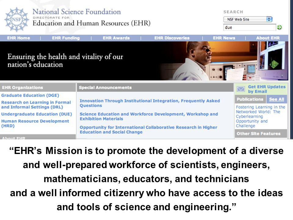 EHR's Mission is to promote the development of a diverse and well-prepared workforce of scientists, engineers, mathematicians, educators, and technicians and a well informed citizenry who have access to the ideas and tools of science and engineering.