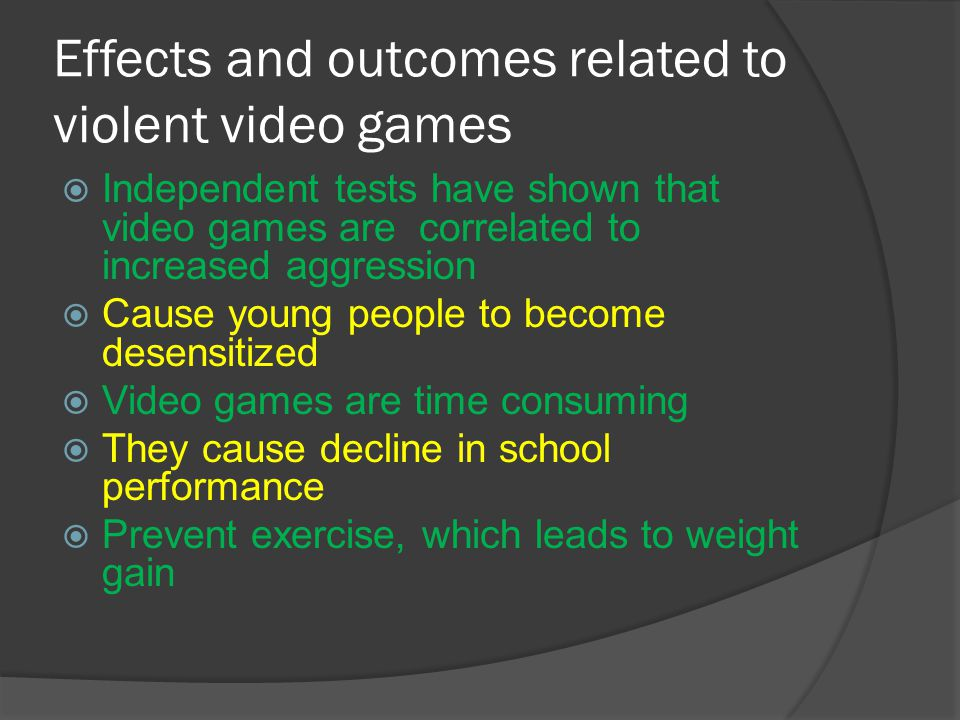 Effects and outcomes related to violent video games  Independent tests have shown that video games are correlated to increased aggression  Cause young people to become desensitized  Video games are time consuming  They cause decline in school performance  Prevent exercise, which leads to weight gain