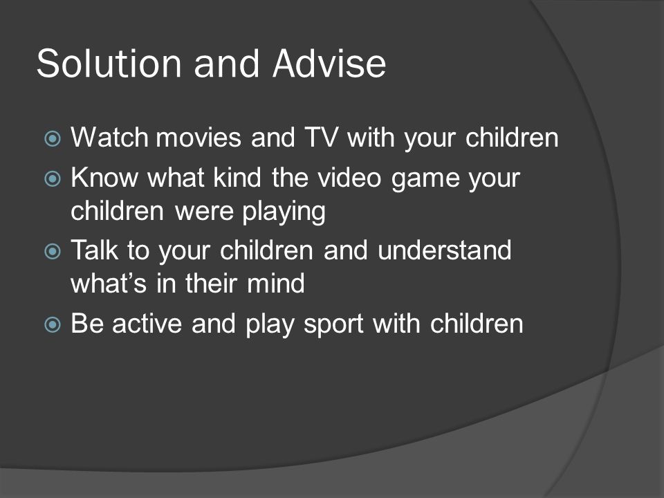 Solution and Advise  Watch movies and TV with your children  Know what kind the video game your children were playing  Talk to your children and understand what's in their mind  Be active and play sport with children
